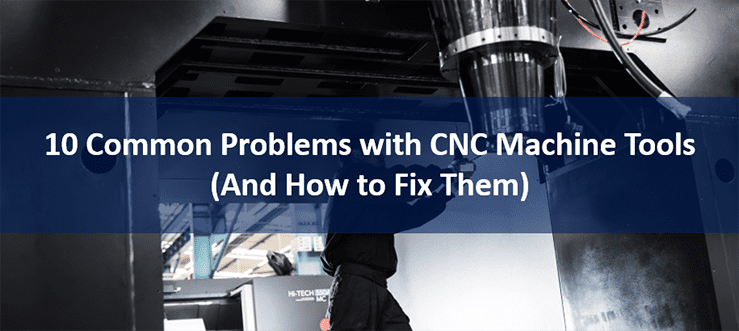 10 Common Problems with CNC Machine Tools (And How to Fix Them)