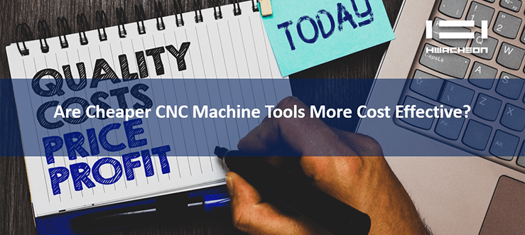 Are Cheaper CNC Machine Tools More Cost Effective?