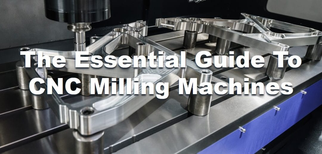 The Essential Guide To CNC Milling Machines